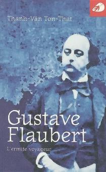 Gustave Flaubert : l'ermite voyageur - Thanh-VânTon-That