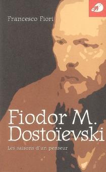 Fiodor M. Dostoïevski : les saisons d'un penseur - FrancescoFiori