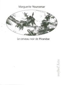 Le cerveau noir de Piranèse : les Prisons imaginaires : 16 gravures de Piranèse - MargueriteYourcenar