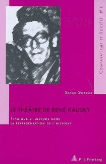 Le théâtre de René Kalisky : tragique et ludique dans la représentation de l'histoire - SergeGoriely