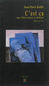 C'est ça que Dieu nous a donné : roman policier - Jean-PierreKoffel