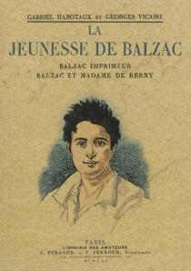 La jeunesse de Balzac : Balzac imprimeur, Balzac et Madame de Berny - GabrielHanotaux