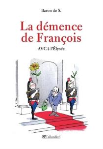 La démence de François : AVC à l'Elysée - Baron de S.