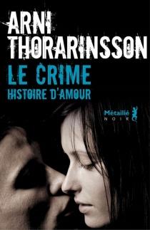 Le crime : histoire d'amour - Arni Thorarinsson