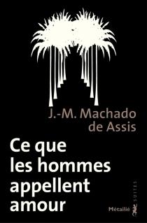 Ce que les hommes appellent amour : memorial de Aires - Machado deAssis