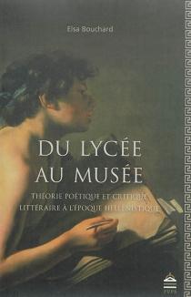 Du lycée au musée : théorie poétique et critique littéraire à l'époque hellénistique - ElsaBouchard