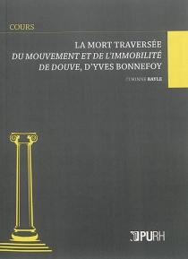La mort traversée : Du mouvement et de l'immobilité de Douve, d'Yves Bonnefoy - CorinneBayle