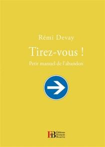 Tirez-vous ! : petit manuel de l'abandon - RémiDevay