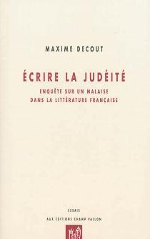 Ecrire la judéité : enquête sur un malaise dans la littérature française - MaximeDecout