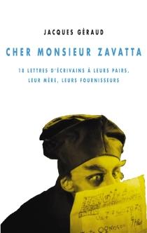 Cher monsieur Zavatta : 18 lettres d'écrivains à leurs pairs, leur mère, leurs fournisseurs - JacquesGéraud