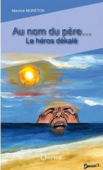 Au nom du père... : le héros dékalé - MauriceMoréton