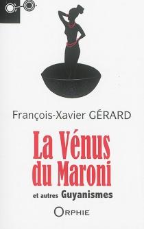 La Vénus du Maroni : et autres guyanismes - François-XavierGérard