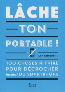 Lâche ton portable ! : 100 choses à faire pour décrocher (un peu) du smartphone - IlkaHeinemann
