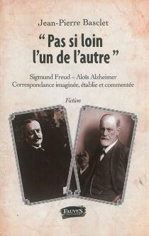 Pas si loin l'un de l'autre : Sigmund Freud, Aloïs Alzheimer : correspondance imaginée, établie et commentée - Jean-PierreBasclet