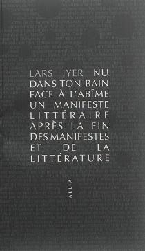 Nu dans ton bain face à l'abîme : un manifeste littéraire après la fin des manifestes et de la littérature - LarsIyer