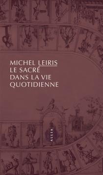 Le sacré dans la vie quotidienne - MichelLeiris