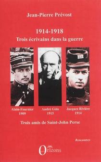 1914-1918 : Jacques Rivière, André Gide, Alain-Fournier : trois écrivains dans la guerre, trois amis de Saint-John Perse - Jean-PierrePrévost