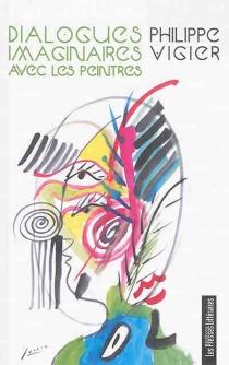 Dialogues imaginaires avec les peintres : P. Bonnard, P.E. Dubois, P. Picasso, H. Matisse, M. Chagall, A. Marquet - PhilippeVigier