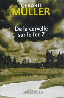 De la cervelle sur le fer 7 - GérardMuller