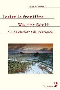 Ecrire la frontière : Walter Scott ou Les chemins de l'errance - CélineSabiron