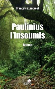 Paulinius l'insoumis - FrançoiseLancreot