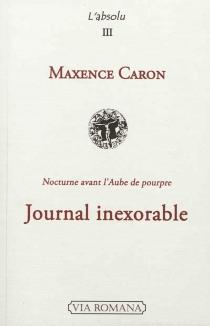 Journal inexorable : été 2004-été 2005 : nocturne avant l'aube de pourpre - MaxenceCaron
