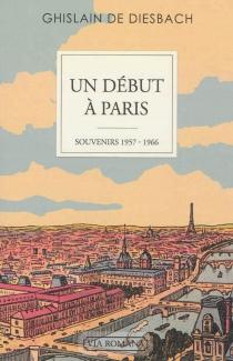 Un début à Paris : souvenirs : 1957-1966 - Ghislain deDiesbach
