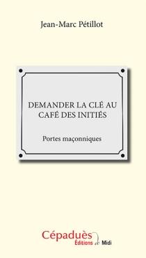 Demander la clé au café des initiés : portes maçonniques - Jean-MarcPétillot