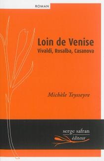 Loin de Venise : Vivaldi, Rosalba, Casanova - MichèleTeysseyre