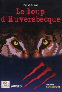 Le loup d'Huversbecque - Patrick S.Vast