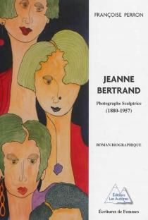 Jeanne Bertrand : photographe sculptrice (1880-1957) : roman biographique - FrançoisePerron