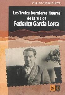 Les treize dernières heures de la vie de Federico Garcia Lorca - MiguelCaballero Pérez