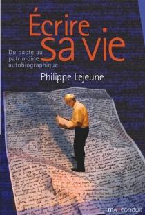 Ecrire sa vie : du pacte au patrimoine autobiographique - PhilippeLejeune