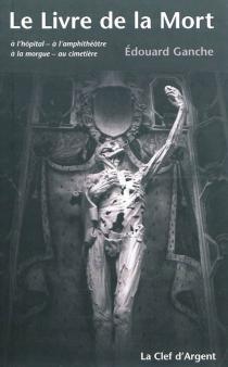 Le livre de la mort : à l'hôpital, à l'amphithéâtre, à la morgue, au cimetière - ÉdouardGanche