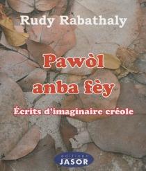 Pawòl anba fèy : écrits d'imaginaire créole - RudyRabathaly