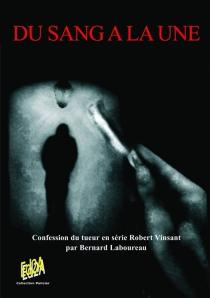 Du sang à la une : confession du tueur en série Robert Vinsant - BernardLaboureau