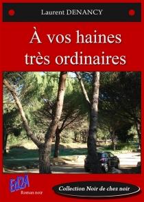 A vos haines très ordinaires : roman noir - LaurentDenancy