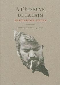 A l'épreuve de la faim : journal d'une île froide : mémoires fictifs - FrederickExley