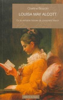 Louisa May Alcott ou La véritable histoire de Josephine March : essai - CharlineBourdin