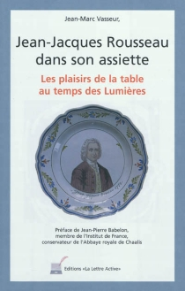 Jean-Jacques Rousseau dans son assiette : les plaisirs de la table au temps des Lumières - Jean-MarcVasseur