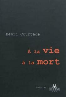 A la vie à la mort : roman policier - HenriCourtade