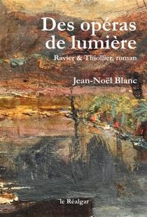 Des opéras de lumière : Ravier et Thiollier, roman - Jean-NoëlBlanc