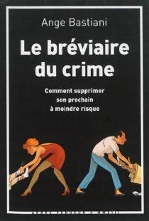 Le bréviaire du crime : comment supprimer son prochain à moindre risque - AngeBastiani