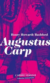 Augustus Carp Esq. par lui-même ou L'autobiographie d'un authentique honnête homme - Henry HowarthBashford
