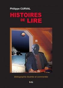 Histoires de lire : bibliographie commentée et illustrée - PhilippeCurval