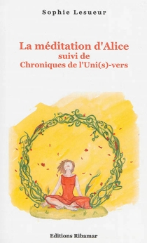 La méditation d'Alice| Suivi de Chroniques de l'uni(s)-vers - SophieLesueur