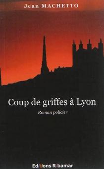 Coup de griffes à Lyon : roman policier - JeanMachetto
