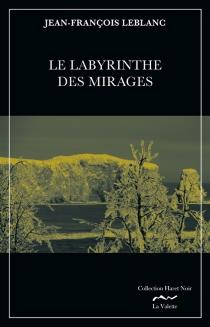 Le labyrinthe des mirages : une enquête de Jean Royer sergent-détective au Service de police de la ville de Montréal - Jean-FrançoisLeblanc