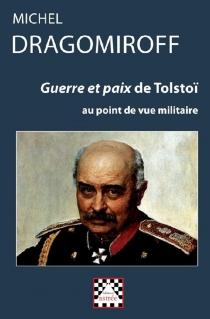 Guerre et paix de Tolstoï : au point de vue militaire - Mihail IvanovicDragomirov