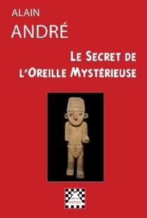 Le secret de l'oreille mystérieuse - AlainAndré